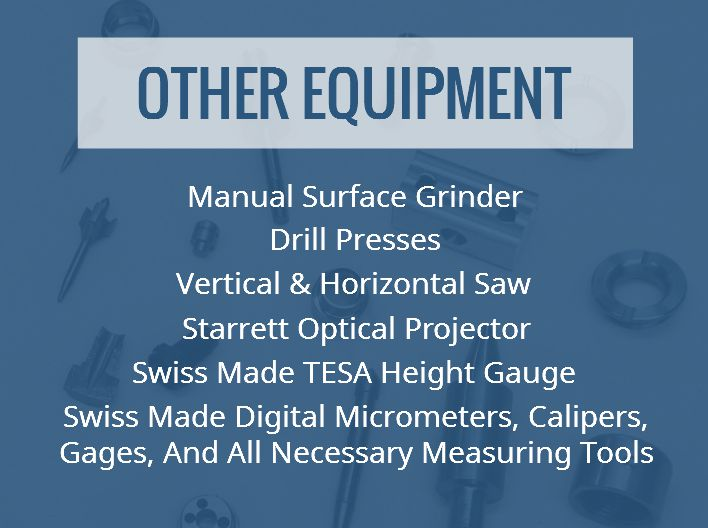 S. H Precision Inc. other equipment includes Drill Presses, Manual Surface Grinder, Vertical and Horizontal Saw, Starrett Optical Projector, Swiss made TESA Height Gauge, Swiss made Digital Micrometers, Calipers, Gages and all necessary measuring tools.